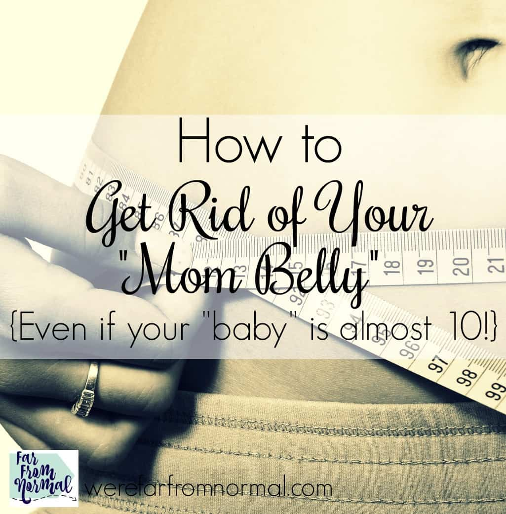 "How to Get Rid of Your ""Mom Belly"" {even if your ""baby"" is almost 10!}"
